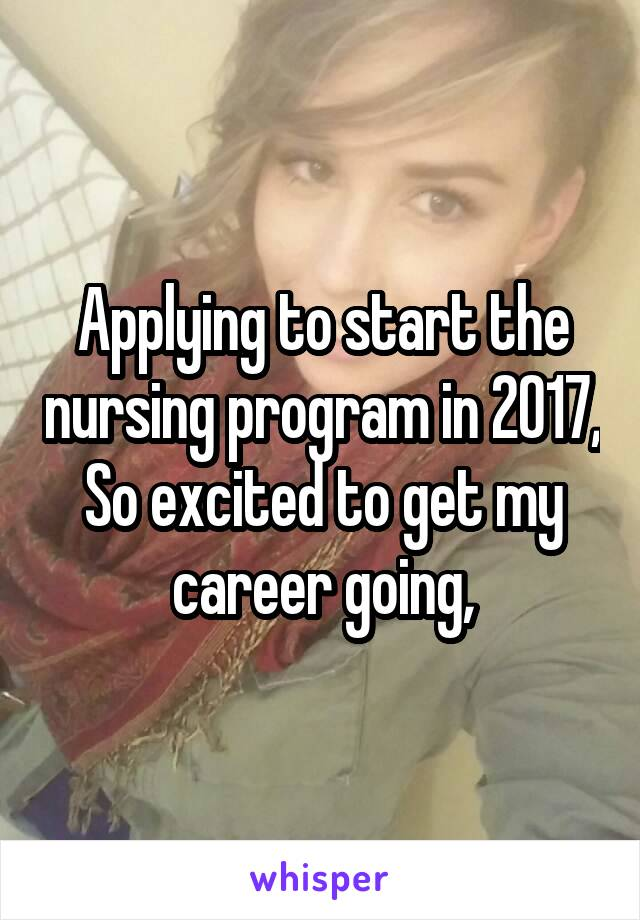 Applying to start the nursing program in 2017, So excited to get my career going,