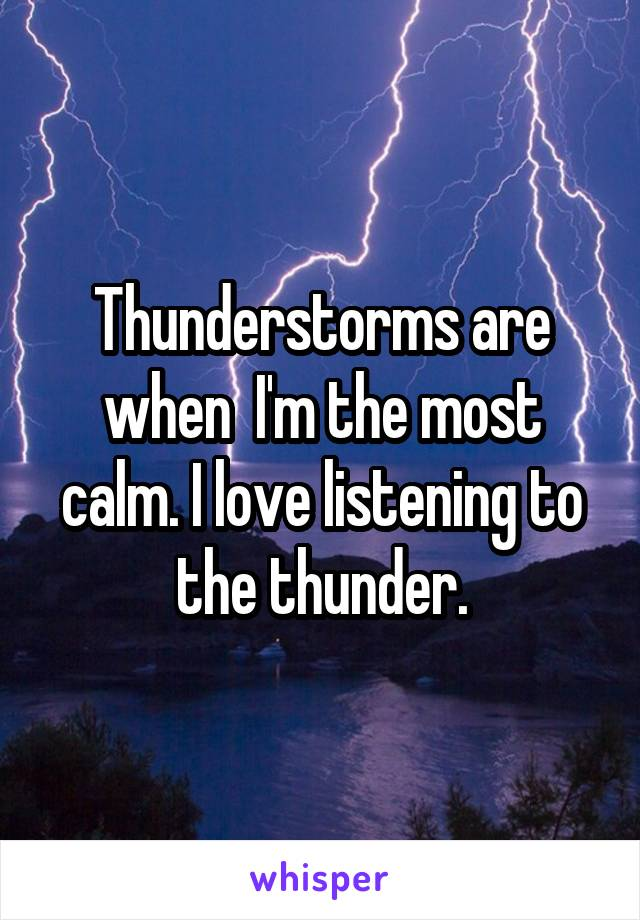 Thunderstorms are when  I'm the most calm. I love listening to the thunder.