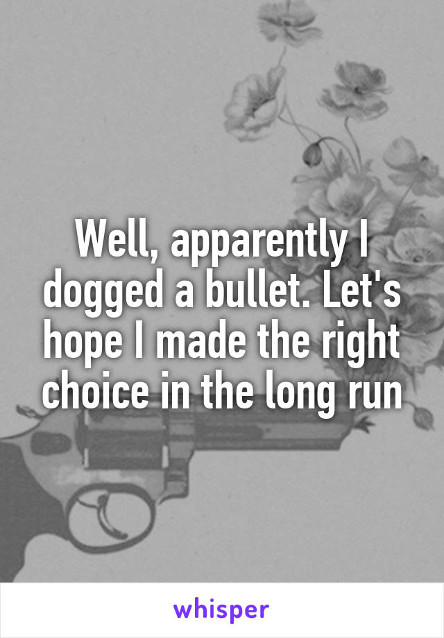 Well, apparently I dogged a bullet. Let's hope I made the right choice in the long run