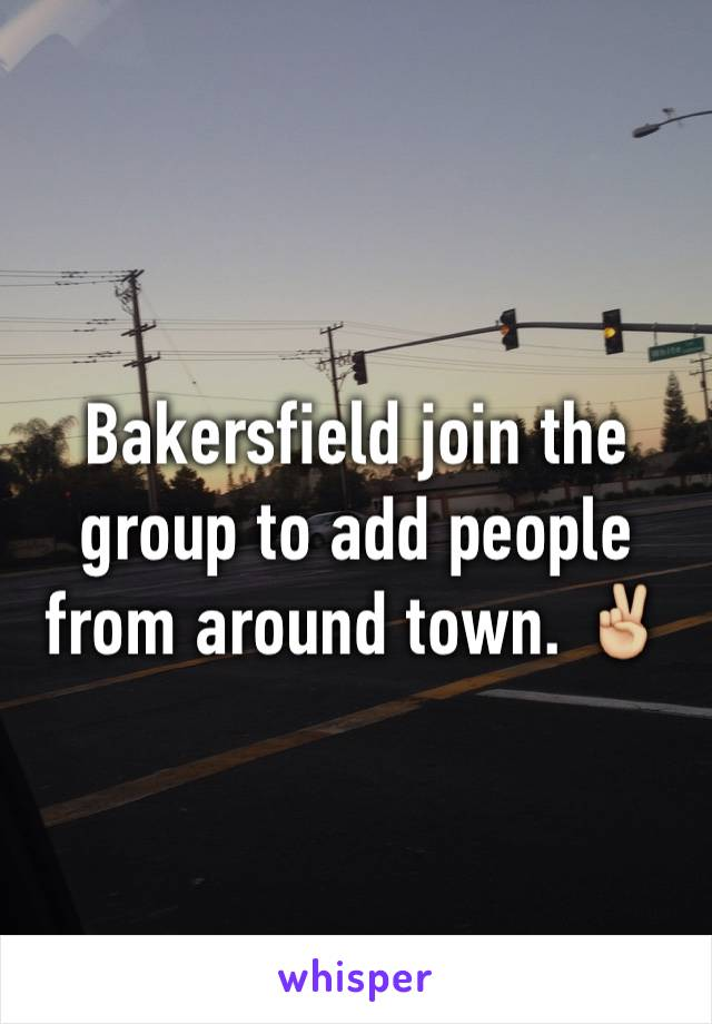 Bakersfield join the group to add people from around town. ✌🏼️