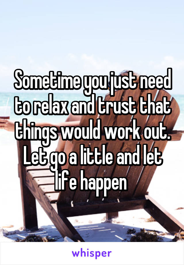 Sometime you just need to relax and trust that things would work out. Let go a little and let life happen