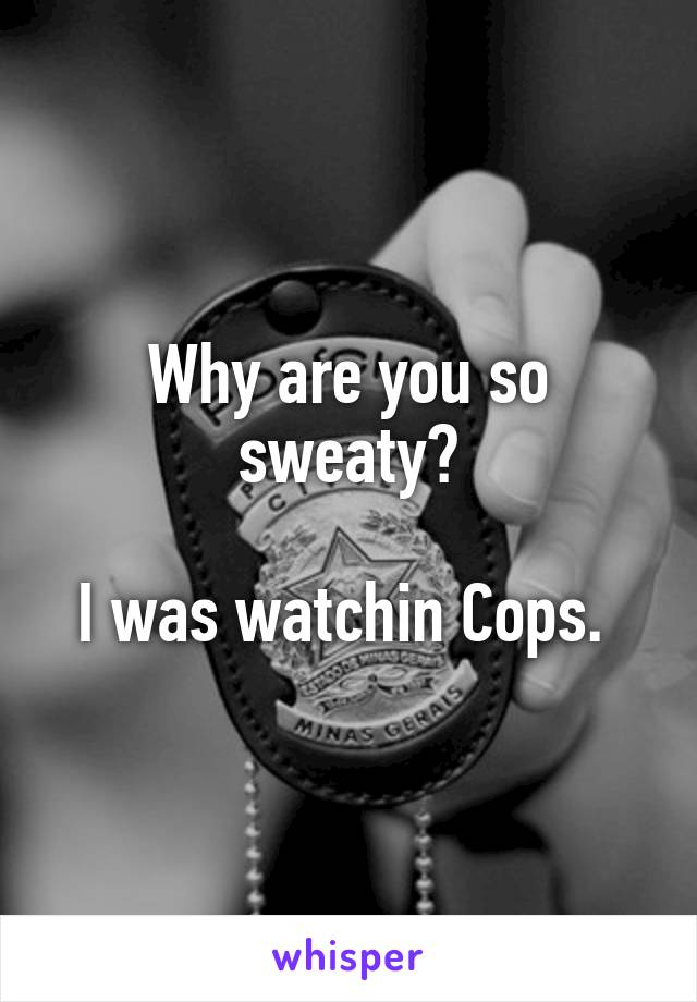 Why are you so sweaty?  I was watchin Cops.