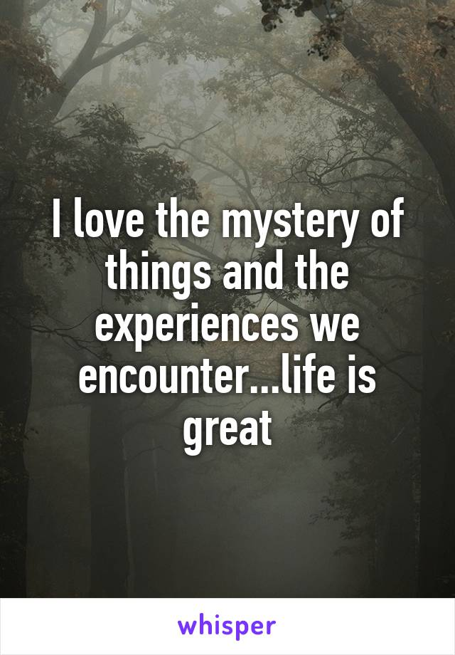 I love the mystery of things and the experiences we encounter...life is great