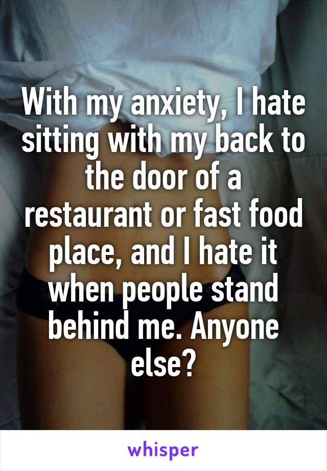With my anxiety, I hate sitting with my back to the door of a restaurant or fast food place, and I hate it when people stand behind me. Anyone else?