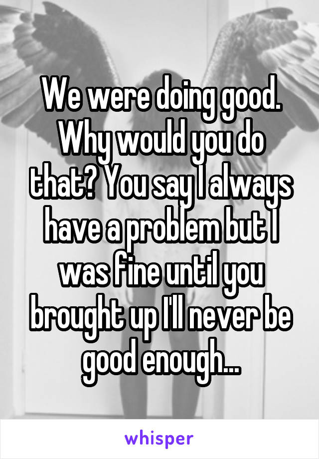 We were doing good. Why would you do that? You say I always have a problem but I was fine until you brought up I'll never be good enough...