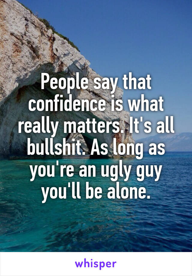 People say that confidence is what really matters. It's all bullshit. As long as you're an ugly guy you'll be alone.