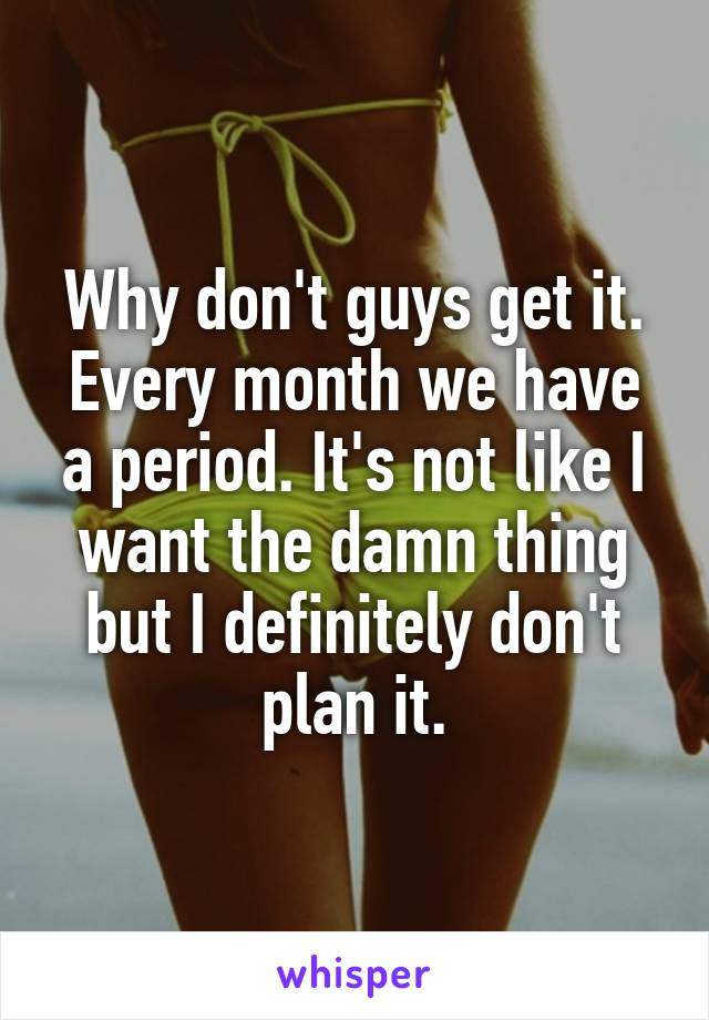 Why don't guys get it. Every month we have a period. It's not like I want the damn thing but I definitely don't plan it.