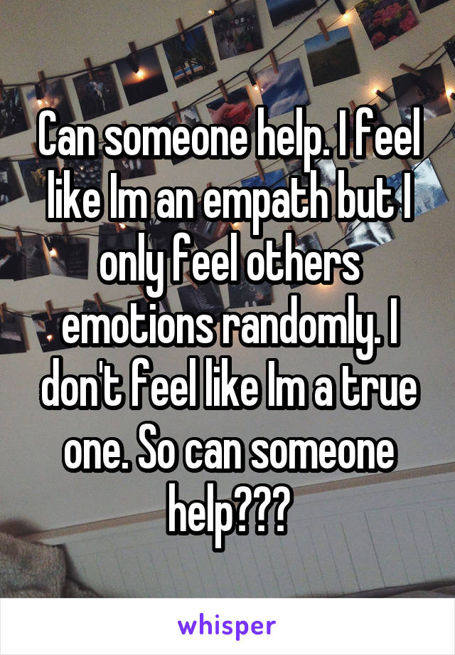 Can someone help. I feel like Im an empath but I only feel others emotions randomly. I don't feel like Im a true one. So can someone help???