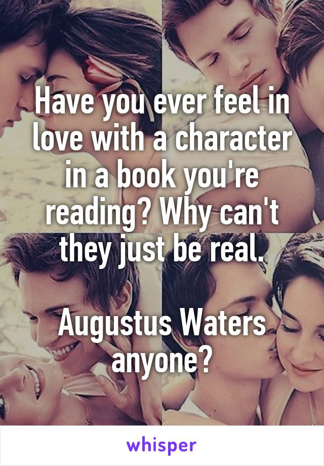 Have you ever feel in love with a character in a book you're reading? Why can't they just be real.  Augustus Waters anyone?