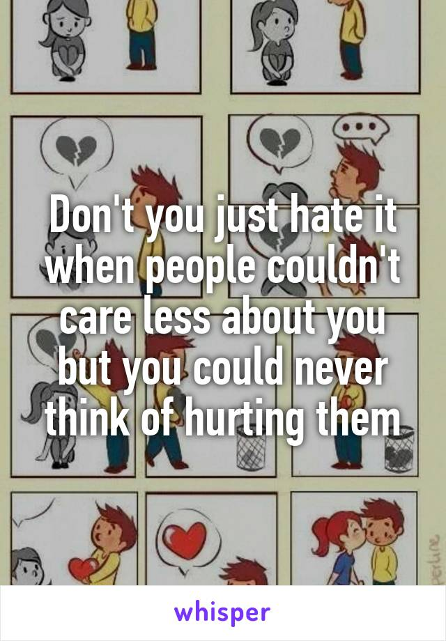 Don't you just hate it when people couldn't care less about you but you could never think of hurting them
