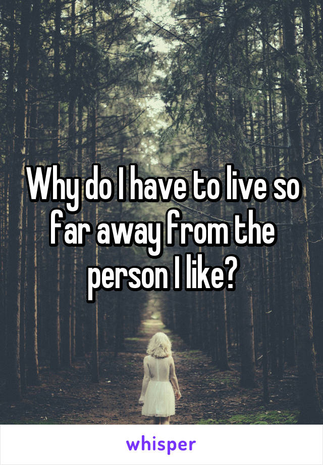 Why do I have to live so far away from the person I like?