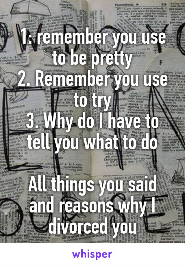 1: remember you use to be pretty 2. Remember you use to try 3. Why do I have to tell you what to do  All things you said and reasons why I divorced you
