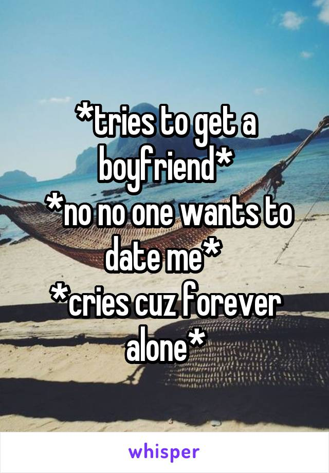 *tries to get a boyfriend*  *no no one wants to date me*  *cries cuz forever alone*