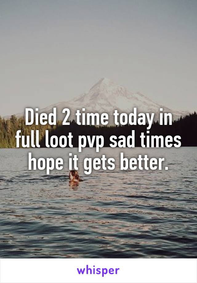 Died 2 time today in full loot pvp sad times hope it gets better.