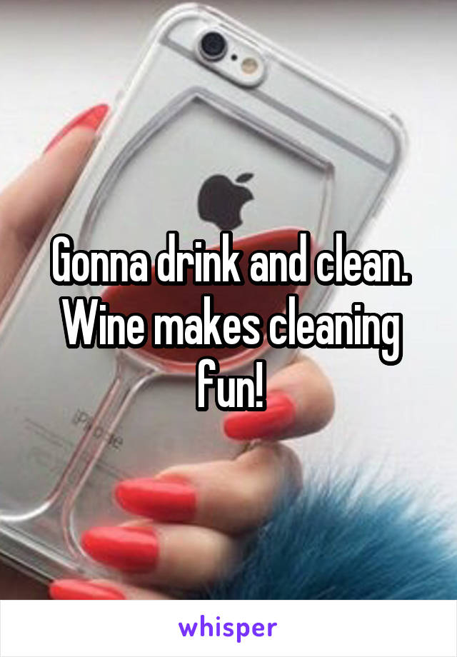 Gonna drink and clean. Wine makes cleaning fun!