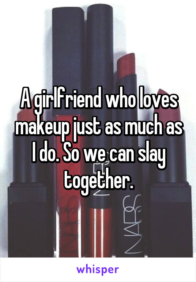A girlfriend who loves makeup just as much as I do. So we can slay together.