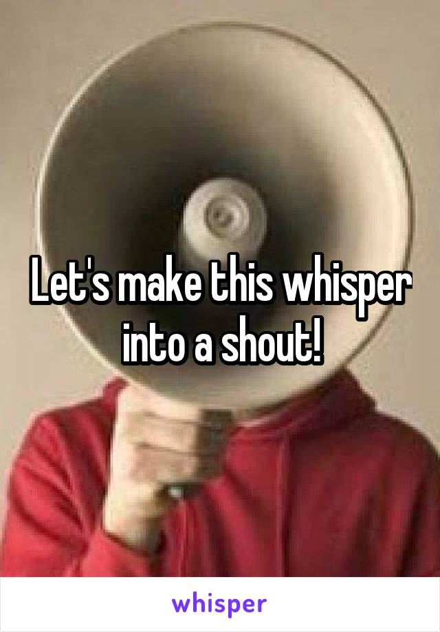 Let's make this whisper into a shout!