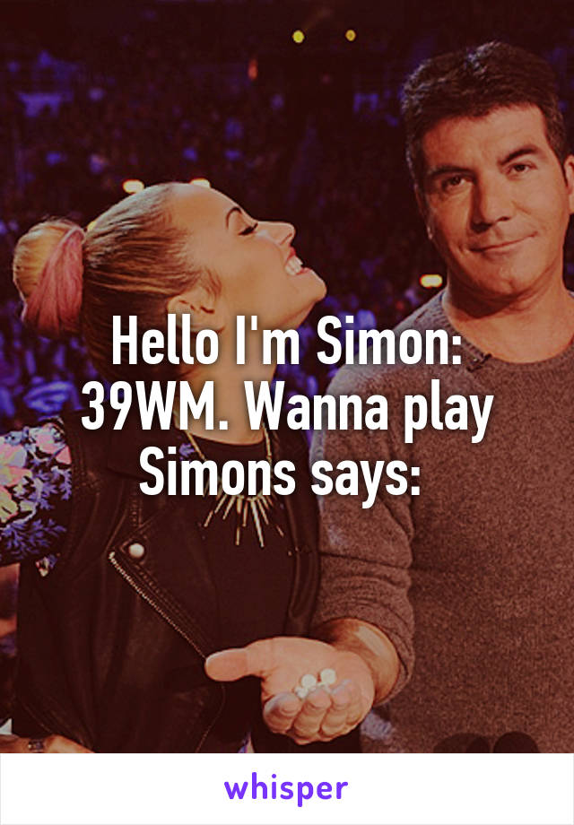 Hello I'm Simon: 39WM. Wanna play Simons says: