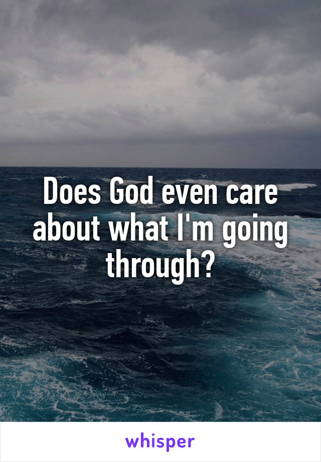 Does God even care about what I'm going through?