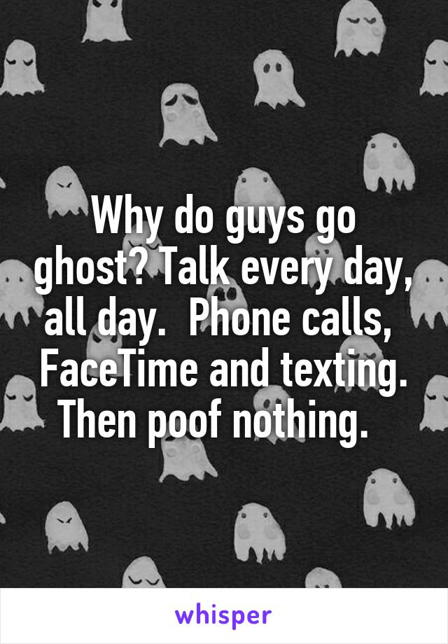 Why do guys go ghost? Talk every day, all day.  Phone calls,  FaceTime and texting. Then poof nothing.