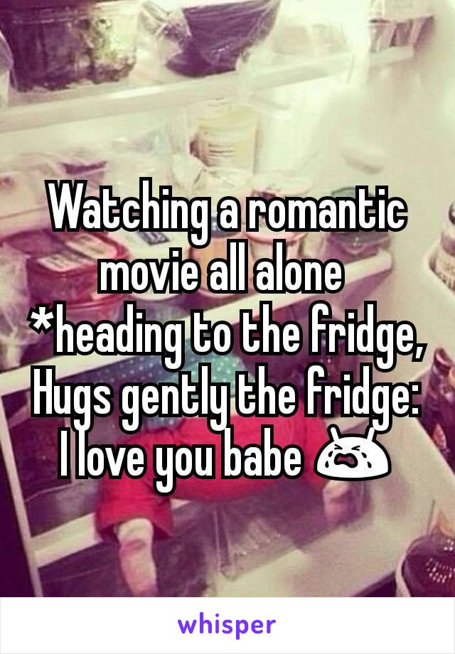 Watching a romantic movie all alone  *heading to the fridge, Hugs gently the fridge: I love you babe 😭