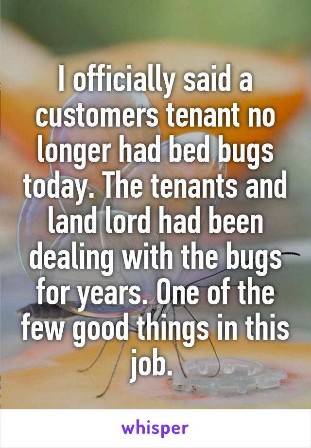 I officially said a customers tenant no longer had bed bugs today. The tenants and land lord had been dealing with the bugs for years. One of the few good things in this job.