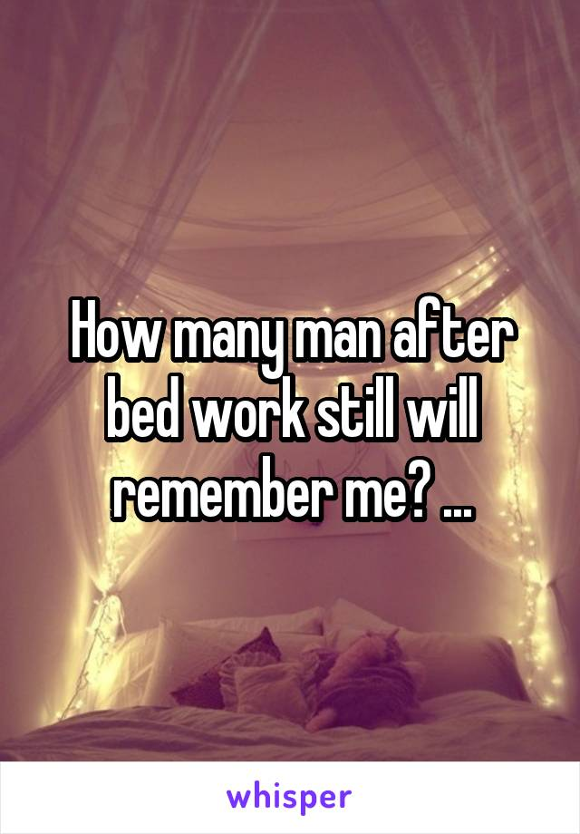 How many man after bed work still will remember me? ...