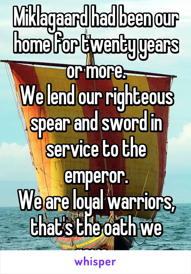 Miklagaard had been our home for twenty years or more. We lend our righteous spear and sword in service to the emperor. We are loyal warriors, that's the oath we gave...