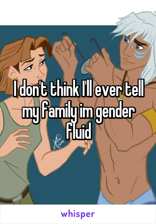 I don't think I'll ever tell my family im gender fluid