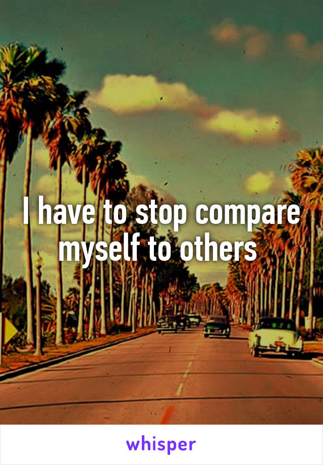 I have to stop compare myself to others