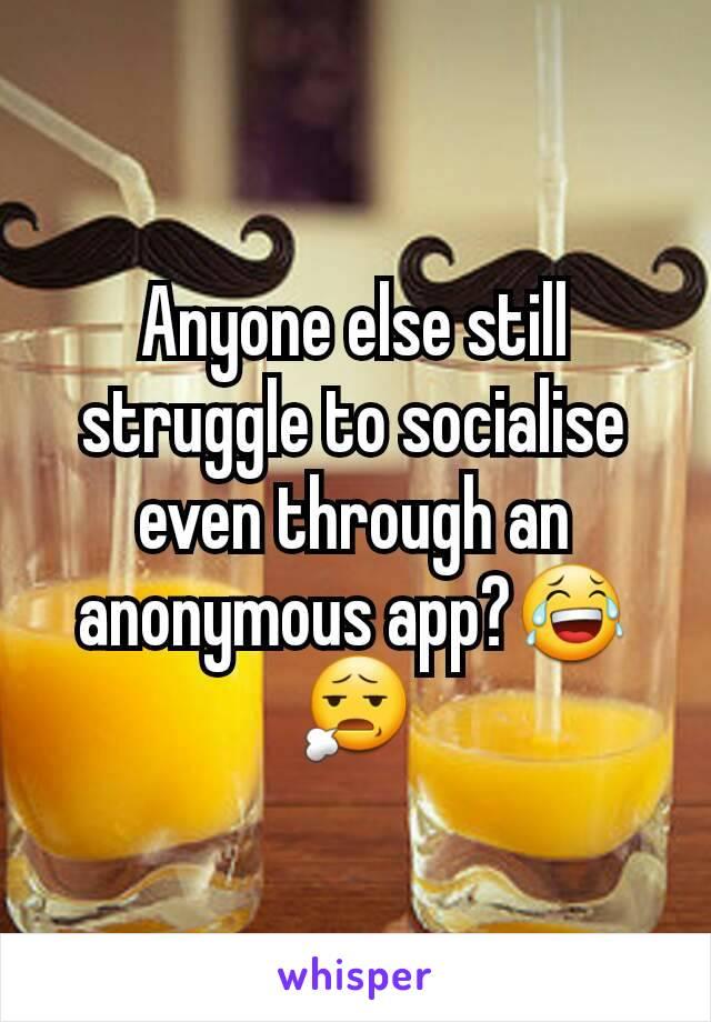 Anyone else still struggle to socialise even through an anonymous app?😂😧
