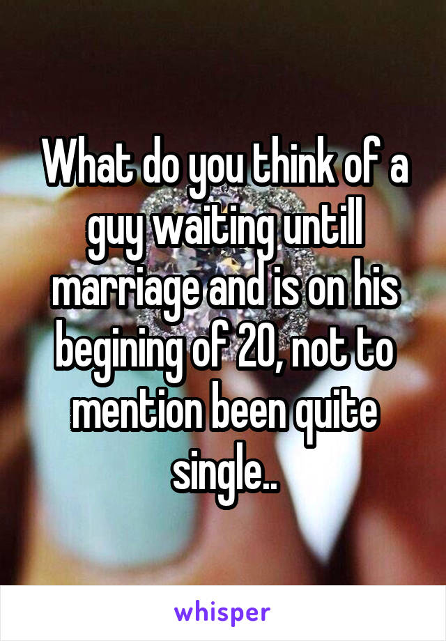 What do you think of a guy waiting untill marriage and is on his begining of 20, not to mention been quite single..