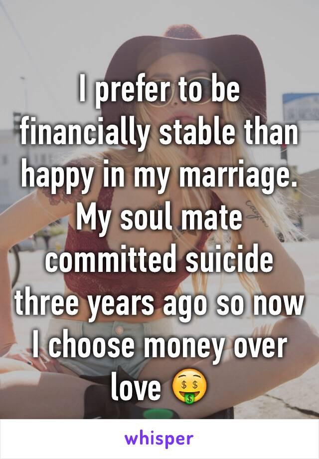 I prefer to be financially stable than happy in my marriage. My soul mate committed suicide three years ago so now I choose money over love 🤑