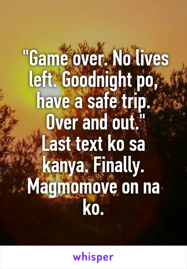 """Game over. No lives left. Goodnight po, have a safe trip.  Over and out."" Last text ko sa kanya. Finally. Magmomove on na ko."