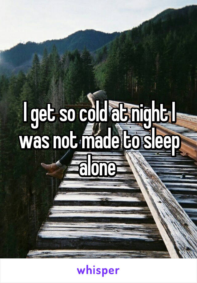 I get so cold at night I was not made to sleep alone