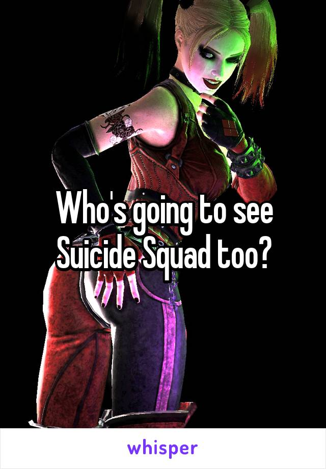 Who's going to see Suicide Squad too?