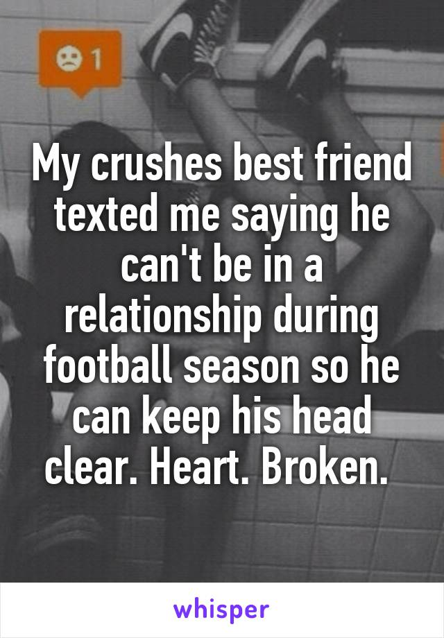 My crushes best friend texted me saying he can't be in a relationship during football season so he can keep his head clear. Heart. Broken.