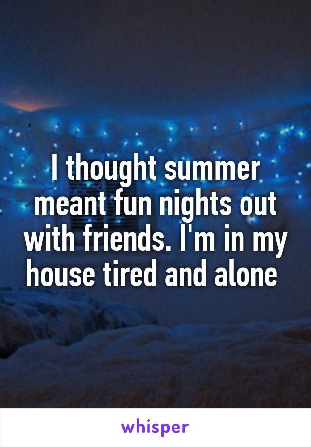 I thought summer meant fun nights out with friends. I'm in my house tired and alone