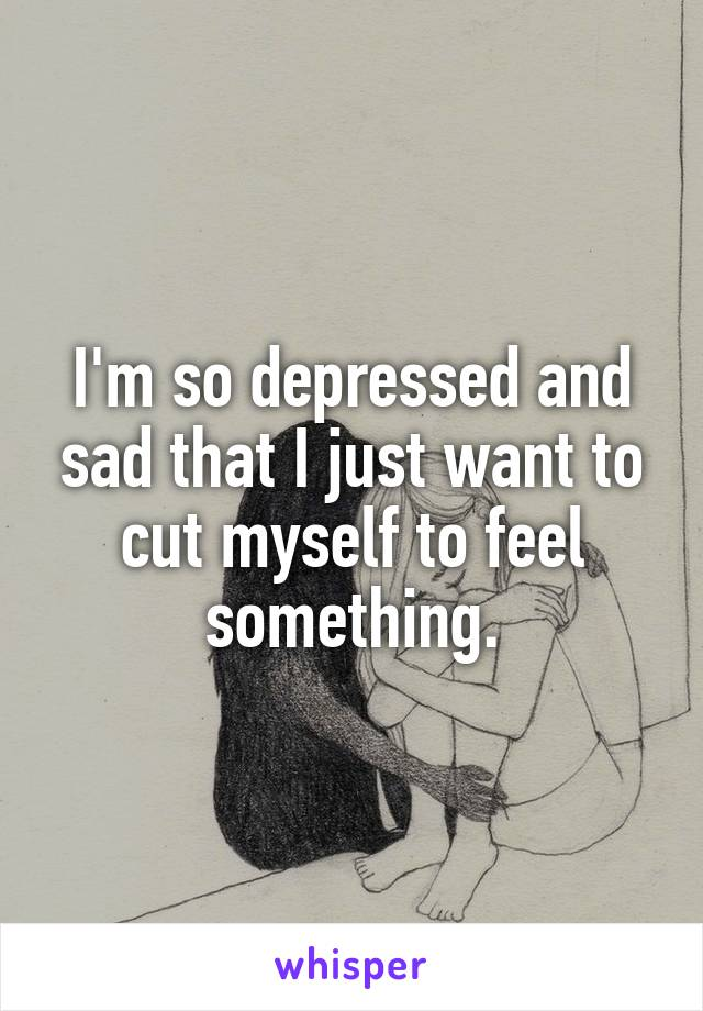 I'm so depressed and sad that I just want to cut myself to feel something.
