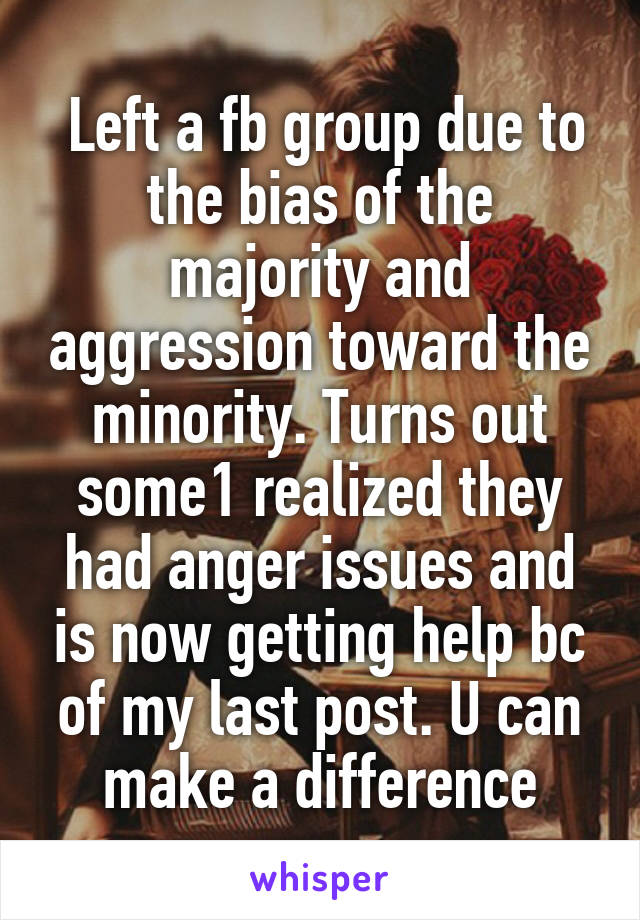 Left a fb group due to the bias of the majority and aggression toward the minority. Turns out some1 realized they had anger issues and is now getting help bc of my last post. U can make a difference