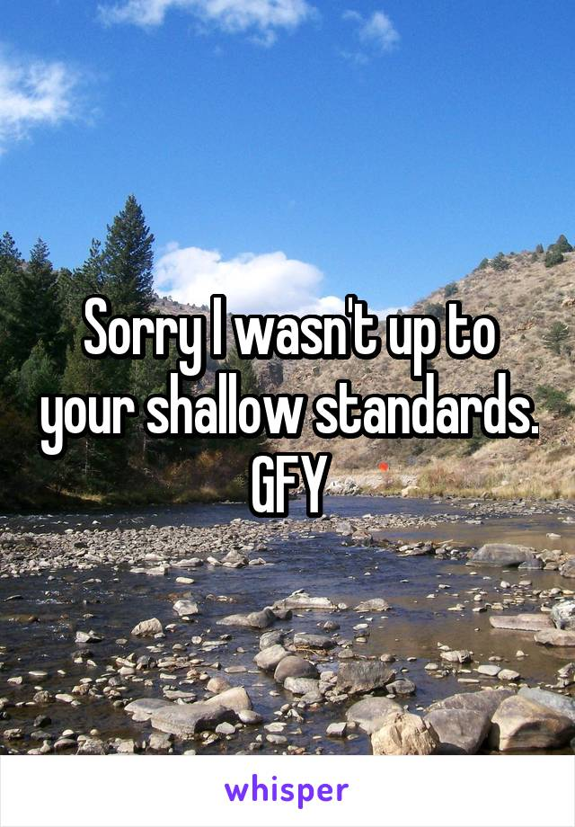 Sorry I wasn't up to your shallow standards. GFY