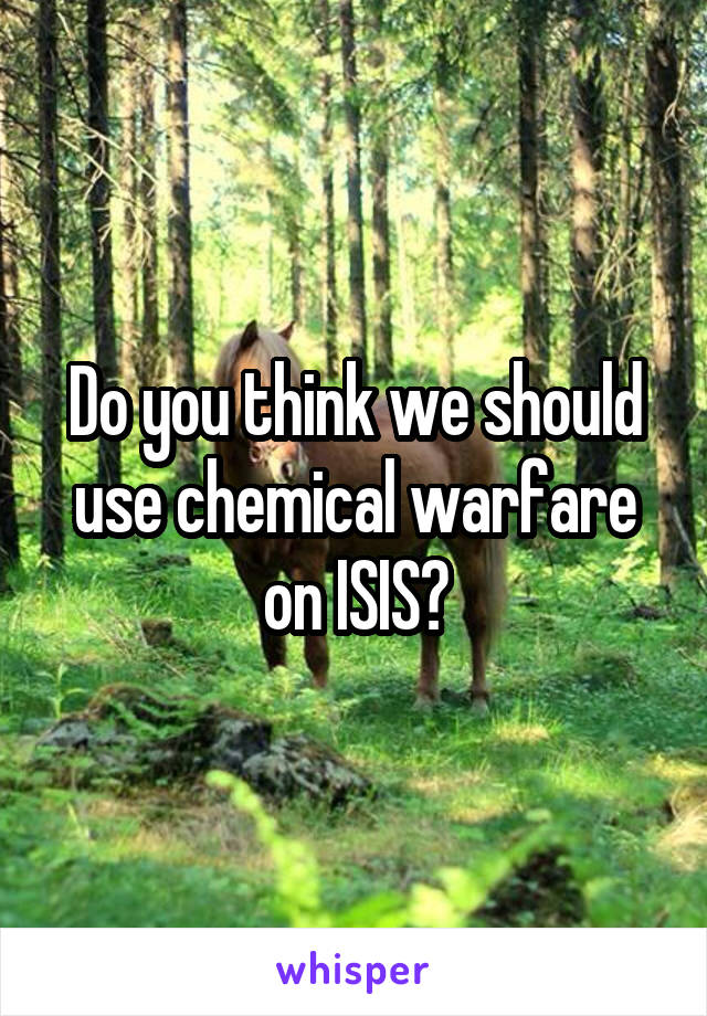 Do you think we should use chemical warfare on ISIS?