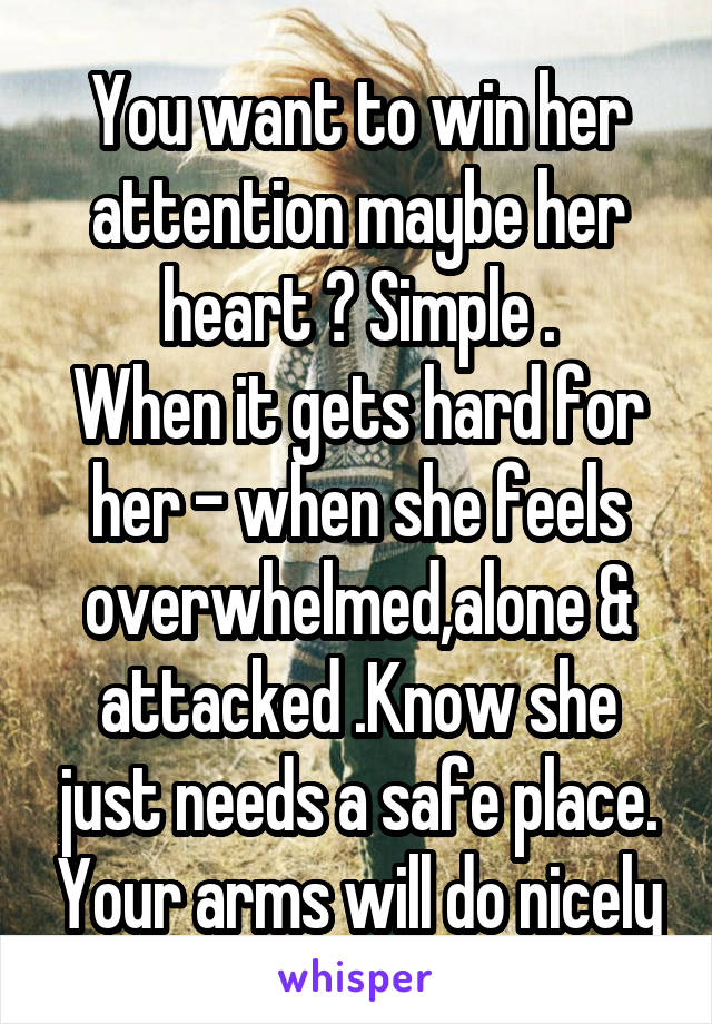 You want to win her attention maybe her heart ? Simple . When it gets hard for her - when she feels overwhelmed,alone & attacked .Know she just needs a safe place. Your arms will do nicely