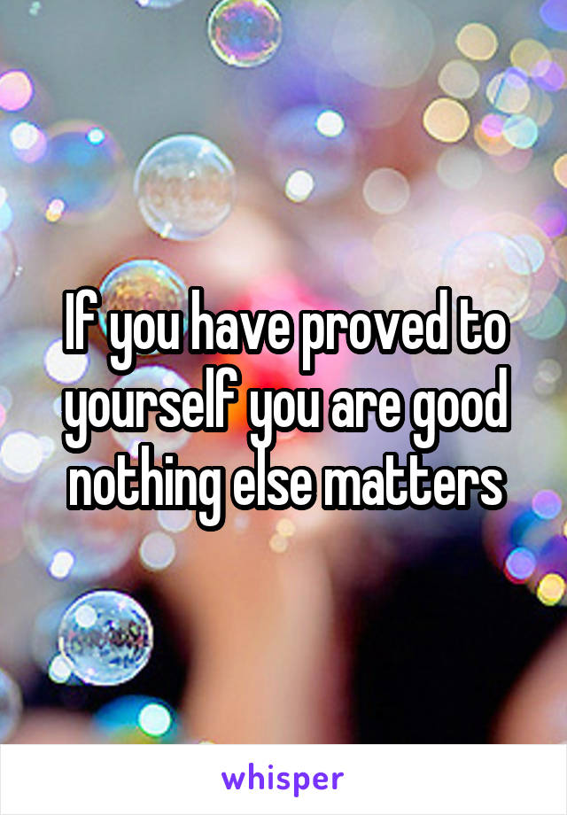 If you have proved to yourself you are good nothing else matters