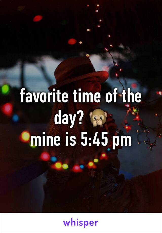 favorite time of the day? 🙊  mine is 5:45 pm