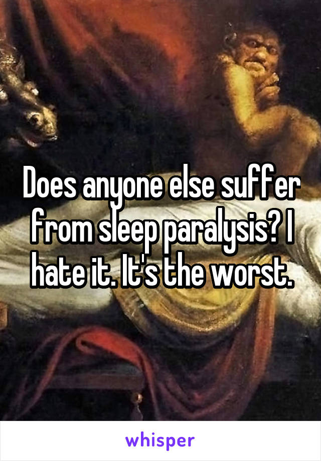 Does anyone else suffer from sleep paralysis? I hate it. It's the worst.