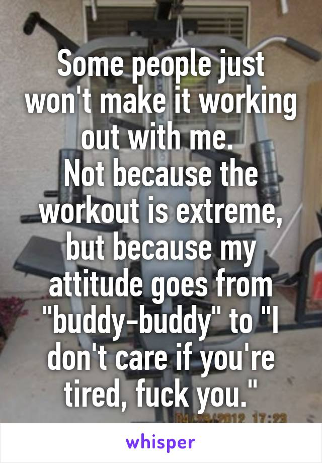 """Some people just won't make it working out with me.  Not because the workout is extreme, but because my attitude goes from """"buddy-buddy"""" to """"I don't care if you're tired, fuck you."""""""
