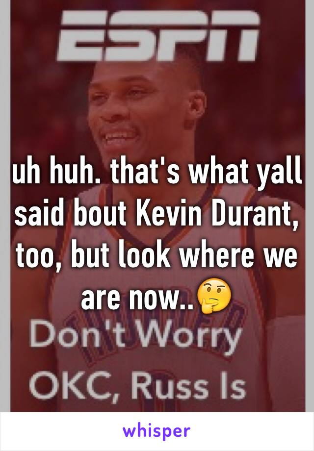 uh huh. that's what yall said bout Kevin Durant, too, but look where we are now..🤔