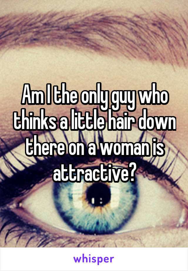 Am I the only guy who thinks a little hair down there on a woman is attractive?