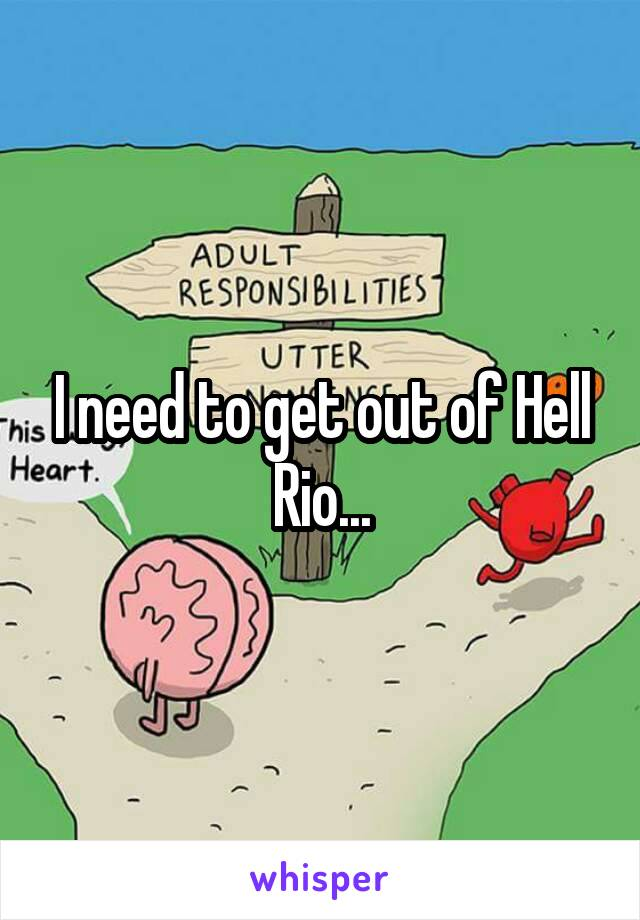 I need to get out of Hell Rio...